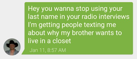 Txt from my brother: Hey you wanna stop using your last name in your radio interviews I'm getting people texting me about why my brother wants to live in a closet